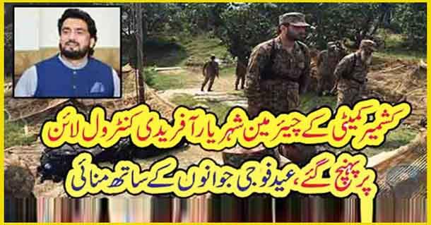کشمیر کمیٹی کے چیئرمین شہریار آفریدی کنٹرول لائن پر پہنچ گئے، عید فوجی جوانوں کے ساتھ منائی