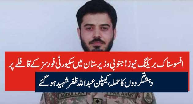 افسوسناک بریکنگ نیوز! جنوبی وزیرستان میں سکیورٹی فورسز کے قافلے پر دہشتگردوں کا حملہ،کیپٹن عبداللہ ظفر شہید ہوگئے