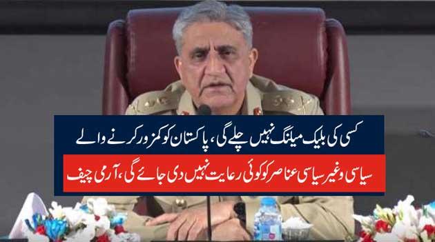 کسی کی بلیک میلنگ نہیں چلے گی،پاکستان کو کمزور کرنے والے  سیاسی و غیر سیاسی عناصر کو کوئی رعایت نہیں دی جائے گی،آرمی چیف