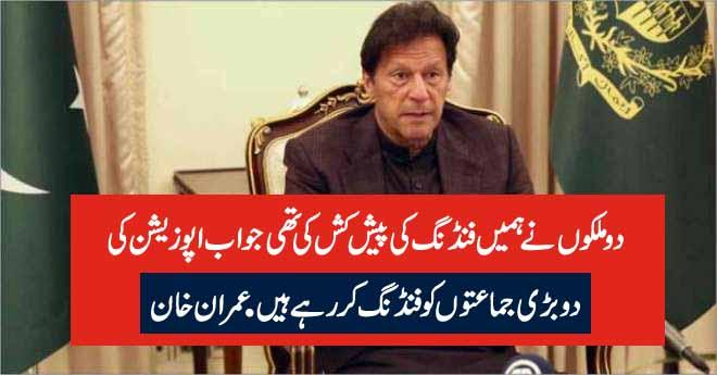دوملکوں نے ہمیں فنڈنگ کی پیش کش کی تھی جو اب اپوزیشن کی دو بڑی جماعتوں کو فنڈنگ کر رہے ہیں. عمران خان