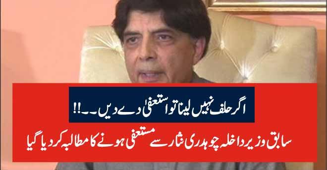 اگر حلف نہیں لینا تو استعفیٰ دے دیں سابق وزیر داخلہ چوہدری نثار سے مستعفی ہونے کا مطالبہ کردیا گیا