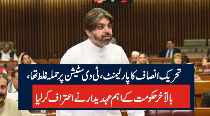 تحریک انصاف کاپارلیمنٹ، ٹی وی سٹیشن پرحملہ غلط تھا، بالآخر حکومت کے اہم عہدیدار نے اعتراف کرلیا