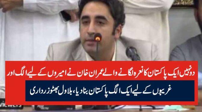 دو نہیں ایک پاکستان کا نعرہ لگانے والے عمران خان نے امیروں کے لیے الگ اور غریبوں کے لیے ایک الگ پاکستان بنا دیا، بلاول بھٹو زرداری