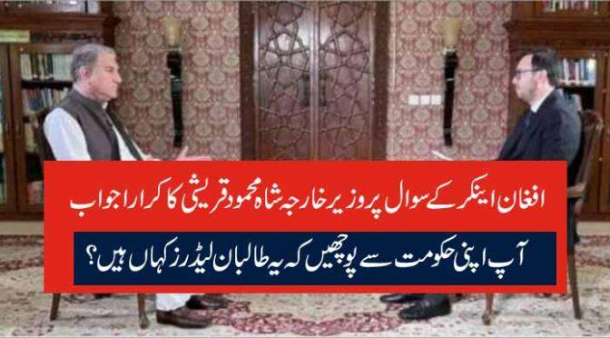 افغان اینکر کے سوال پر وزیر خارجہ شاہ محمود قریشی کا کرارا جواب آپ اپنی حکومت سے پوچھیں کہ یہ طالبان لیڈرز کہاں ہیں؟