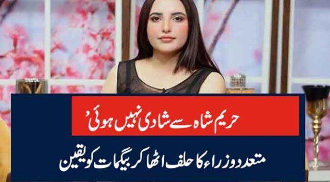 حریم شاہ سے شادی نہیں ہوئی' متعدد وزراء کا حلف اٹھا کر بیگمات کو یقین