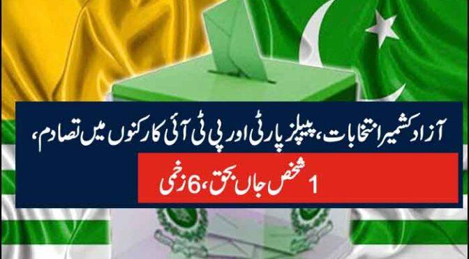 آزاد کشمیر انتخابات،پیپلز پارٹی اور پی ٹی آئی کارکنوں میں تصادم، 1شخص جاں بحق، 6زخمی