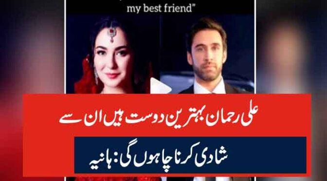 علی رحمان بہترین دوست ہیں ان سے شادی کرنا چاہوں گی: ہانیہ