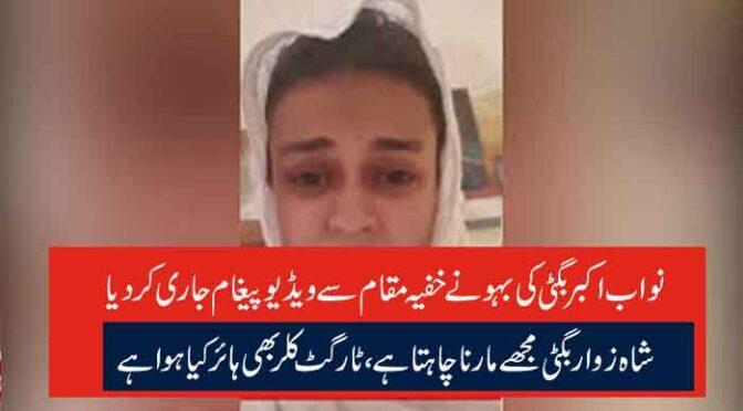 نواب اکبر بگٹی کی بہو نے خفیہ مقام سے ویڈیو پیغام جاری کردیا شاہ زوار بگٹی مجھے مارنا چاہتا ہے، ٹارگٹ کلر بھی ہائر کیا ہوا ہے