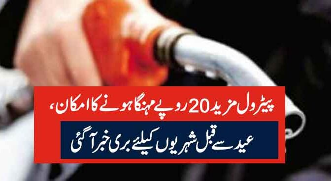پیٹرول مزید 20روپے مہنگا ہونے کا امکان ،عید سے قبل شہریوں کیلئے بری خبر آگئی