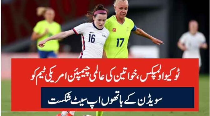 ٹوکیو اولمپکس ، خواتین کی عالمی چیمپئن امریکی ٹیم کو سویڈن کے ہاتھوں اپ سیٹ شکست