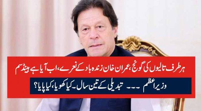 ہر طرف تالیوں کی گونج، عمران خان زندہ باد کے نعرے، اب آیا ہے ہینڈسم وزیراعظم ۔۔۔ تبدیلی کے تین سال۔ کیا کھویا ، کیا پایا؟