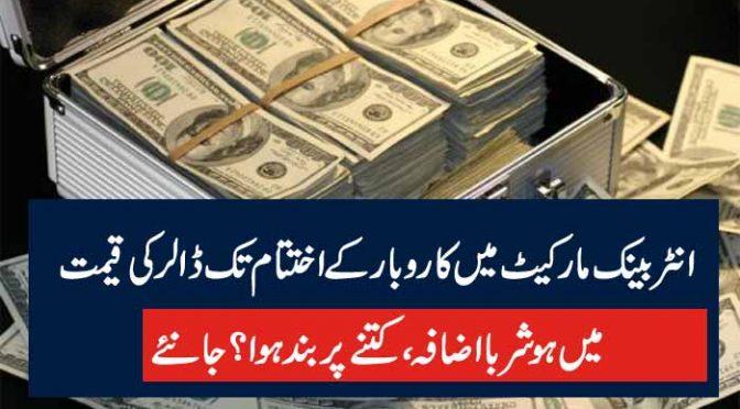 انٹر بینک مارکیٹ میں کاروبار کے اختتام تک ڈالر کی قیمت میں ہوشربااضافہ ، کتنے پر بند ہوا؟ جانئے