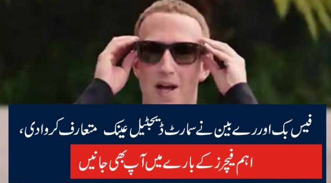 فیس بک اور رے بین نے سمارٹ ڈیجٹیل عینک متعارف کروادی، اہم فیچرز کے بارے میں آپ بھی جانیں