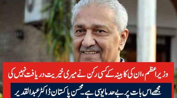 وزیر اعظم، ان کی کابینہ کے کسی رکن نے میری خیریت دریافت نہیں کی مجھے اس بات پر بے حد مایوسی ہے۔ محسن پاکستان ڈاکٹر عبدالقدیر