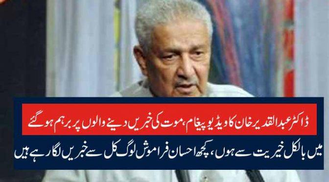 ڈاکٹر عبدالقدیر خان کا ویڈیو پیغام، موت کی خبریں دینے والوں پر برہم ہو گئے میں بالکل خیریت سے ہوں،کچھ احسان فراموش لوگ کل سے خبریں لگارہے ہیں