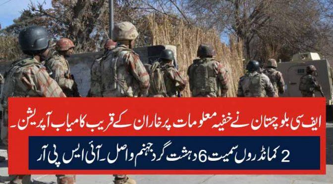 ایف سی بلوچستان نے خفیہ معلومات پرخاران کے قریب کامیاب آپریشن ۔ 2 کمانڈروں سمیت 6دہشت گرد جہنم واصل ۔آئی ایس پی آر