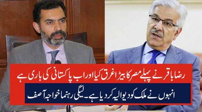 رضا باقر نے پہلے مصر کا بیڑا غرق کیا اور اب پاکستانی کی باری ہے انہوں نے ملک کو دیوالیہ کر دیا ہے۔لیگی رہنما خواجہ آصف